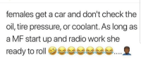Latinos, Memes, and Pressure: females get a car and don't check the  oil, tire pressure, or coolant. As long as  a MF start up and radio work she  ready to roll巻부부부부부  부 Truee 😂😂😂😂😂 🔥 Follow Us 👉 @latinoswithattitude 🔥 latinosbelike latinasbelike latinoproblems mexicansbelike mexican mexicanproblems hispanicsbelike hispanic hispanicproblems latina latinas latino latinos hispanicsbelike