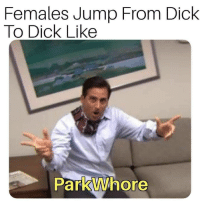 Dick, Like, and Right: Females Jump From Dick  To Dick Like  Parkvwhore Sounds about right