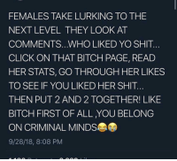 Bitch, Click, and Lmao: FEMALES TAKE LURKING TO THE  NEXT LEVEL THEY LOOK AT  COMMENTS.. WHO LIKED YO SHIT  CLICK ON THAT BITCH PAGE, READ  HER STATS, GO THROUGH HER LIKES  TO SEE IF YOU LIKED HER SHIT..  THEN PUT 2 AND 2 TOGETHER! LIKE  BITCH FIRST OF ALL ,YOU BELONG  ON CRIMINAL MINDS  9/28/18, 8:08 PM lmao imdead 😂😂😭💀💀💀😭💀... savage