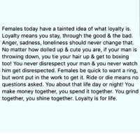 🤔ur thoughts?: Females today have a tainted idea of what loyalty is.  Loyalty means you stay, through the good & the bad.  Anger, sadness, loneliness should never change that.  No matter how dolled up & cute you are, if your man is  throwing down, you tie your hair up & get to boxing  too! You never disrespect your man & you never watch  him get disrespected. Females be quick to want a ring,  but wont put in the work to get it. Ride or die means no  questions asked. You about that life day or night! You  make money together, you spend it together. You grind  together, you shine together. Loyalty is for life. 🤔ur thoughts?