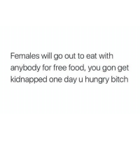 Bitch, Food, and Hungry: Females will go out to eat with  anybody for free food, you gon get  kidnapped one day u hungry bitch Me 😂😂