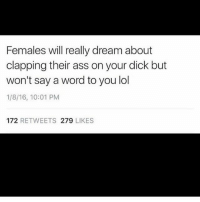 yo ol secretive asss 😏🙄: Females will really dream about  clapping their ass on your dick but  won't say a word to you lol  1/8/16, 10:01 PM  172 RETWEETS 279 LIKES yo ol secretive asss 😏🙄