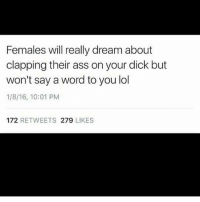 Ass, Lol, and Memes: Females will really dream about  clapping their ass on your dick but  won't say a word to you lol  1/8/16, 10:01 PM  172 RETWEETS 279 LIKES keeping secrets😏