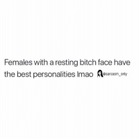 Bitch, Funny, and Memes: Females with a resting bitch face have  the best personalities Imao sars  only SarcasmOnly