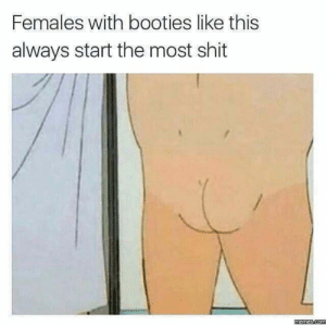 😂😅: Females with booties like this  always start the most shit  memes.com 😂😅