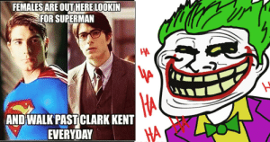 25 DC Logic Memes That Prove Their Movies Make No Sense: FEMALESARE OUT HERE LOOKIN  FOR SUPERMAN  AND WALK PAST CLARK KENT  HA  EVERYDAY 25 DC Logic Memes That Prove Their Movies Make No Sense