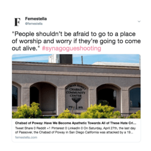"Alive, Community, and LinkedIn: Femestella  1efemestella  ""People shouldn't be afraid to go to a place  of worship and worry if they're going to come  out alive."" #synagogueshooting  MAN F  CHABAD  COMMUNITY  CENTER  Chabad of Poway: Have We Become Apathetic Towards All of These Hate Cri...  Tweet Share 0 Reddit+1 Pinterest 0 Linkedin 0 On Saturday, April 27th, the last day  of Passover, the Chabad of Poway in San Diego California was attacked by a 19..  femestella.com femestella:Chabad of Poway: Have We Become Apathetic Towards All of These Hate Crimes?"