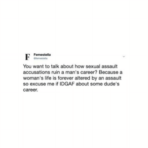 accusations: Femestella  efemestella  You want to talk about how sexual assault  accusations ruin a man's career? Because a  woman's life is forever altered by an assault  so excuse me if IDGAF about some dude's  career.