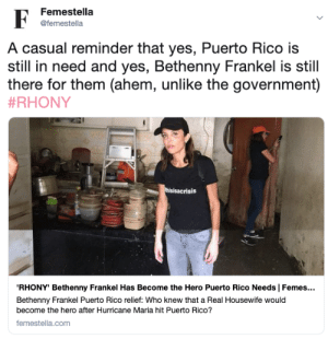 Target, Tumblr, and Blog: Femestella  F  @femestella  A casual reminder that yes, Puerto Rico is  still in need and yes, Bethenny Frankel is still  there for them (ahem, unlike the government)  #RHONY  thisisacrisis  RHONY' Bethenny Frankel Has Become the Hero Puerto Rico Needs | Femes...  Bethenny Frankel Puerto Rico relief: Who knew that a Real Housewife would  become the hero after Hurricane Maria hit Puerto Rico?  femestella.com femestella: 'RHONY' Bethenny Frankel Has Become the Hero Puerto Rico Needs