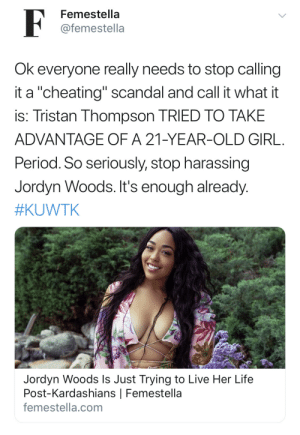 "Cheating, Kardashians, and Khloe Kardashian: Femestella  F  @femestella  Ok everyone really needs to stop calling  it a ""cheating"" scandal and call it what it  is: Tristan Thompson TRIED TO TAKE  ADVANTAGE OF A 21-YEAR-OLD GIRL  Period. So seriously, stop harassing  Jordyn Woods. It's enough already  #KUWTK  Jordyn Woods Is Just Trying to Live Her Life  Post-Kardashians 
