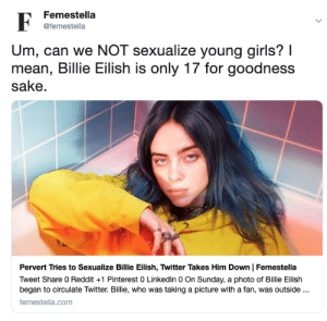femestella:Pervert Tries to Sexualize Billie Eilish, Twitter Takes Him Down: Femestella  F  @femestella  Um, can we NOT sexualize young girls? I  mean, Billie Eilish is only 17 for goodness  sake  Pervert Tries to Sexualize Billie Eilish, Twitter Takes Him Down | Femestella  Tweet Share 0 Reddit 1 Pinterest 0 LinkedIn 0 On Sunday, a photo of Billie Eilish  began to circulate Twitter. Billie, who was taking a picture with a fan, was outside..  femestella.com femestella:Pervert Tries to Sexualize Billie Eilish, Twitter Takes Him Down