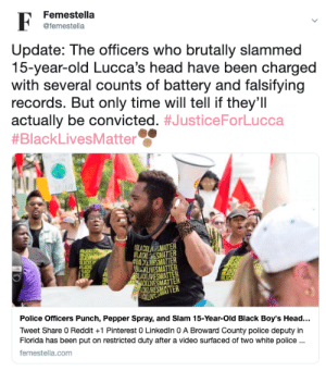 Black Lives Matter, Head, and LinkedIn: Femestella  F  @femestella  Update: The officers who brutally slammed  15-year-old Lucca's head have been charged  with several counts of battery and falsifying  records. But only time will tell if they'll  actually be convicted. #JusticeForLucca  #BlackLivesMatter  FLACILAMATTER  ACKESMATTER  #BAESMATTER  BUCKLIVESMATER  BLAXI VESMATTER  CKLWESMATTER  ACKLIVESMATTER  Police Officers Punch, Pepper Spray, and Slam 15-Year-Old Black Boy's Head...  Tweet Share 0 Reddit +1 Pinterest 0 LinkedIn 0 A Broward County police deputy in  Florida has been put on restricted duty after a video surfaced of two white police..  femestella.com femestella:Police Officers Punch, Pepper Spray, and Slam 15-Year-Old Black Boy's Head to the Ground