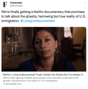 Netflix's 'Living Undocumented' Finally Tackles The Ghastly But True Reality Of Immigration: Femestella  F  @femestella  We're finally getting a Netflix documentary that promises  to talk about the ghastly, harrowing but true reality of U.S  immigration. #LivingUndocumented  Netflix's 'Living Undocumented' Finally Tackles The Ghastly But True Reality O...  We're finally getting a Netflix documentary that promises to talk about the  ghastly, harrowing but true reality of U.S. immigration  femestella.com Netflix's 'Living Undocumented' Finally Tackles The Ghastly But True Reality Of Immigration