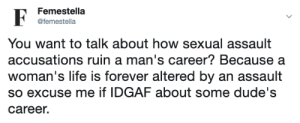 accusations: Femestella  F  @femestella  You want to talk about how sexual assault  accusations ruin a man's career? Because a  woman's life is forever altered by an assault  so excuse me if IDGAF about some dude's  career.