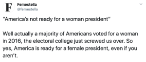 "not ready: Femestella  @femestella  ""America's not ready for a woman president""  Well actually a majority of Americans voted for a woman  in 2016, the electoral college just screwed us over. So  yes, America is ready for a female president, even if you  aren't"