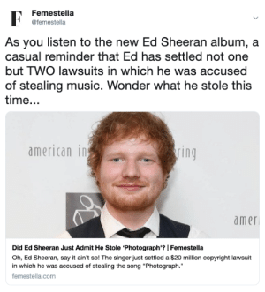 """Music, Target, and Ed Sheeran: Femestella  @femestella  As you listen to the new Ed Sheeran album, a  casual reminder that Ed has settled not one  but TWO lawsuits in which he was accused  of stealing music. Wonder what he stole this  time...  american in  ring  amer  Did Ed Sheeran Just Admit He Stole 'Photograph'? 