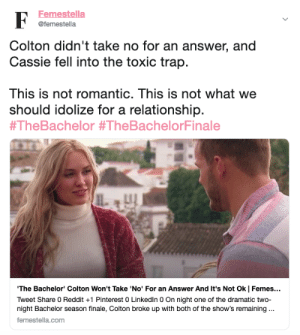Reddit, Target, and Trap: Femestella  @femestella  Colton didn't take no for an answer, and  Cassie fell into the toxic trap.  This is not romantic. This is not what we  should idolize for a relationship  #TheBachelor #TheBachelorFinale  The Bachelor' Colton Won't Take 'No' For an Answer And It's Not Ok | Femes...  Tweet Share 0 Reddit +1 Pinterest 0 Linkedln 0 On night one of the dramatic two-  night Bachelor season finale, Colton broke up with both of the show's remaining  femestella.com The Bachelor Finale Promotes A F*cked Up Romance Trope And Its Not Ok