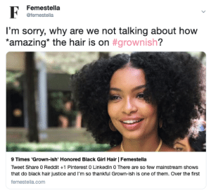 LinkedIn, Reddit, and Sorry: Femestella  @femestella  I'm sorry, why are we not talking about how  *amazing* the hair is on #grownish?  9 Times 'Grown-ish' Honored Black Girl Hair | Femestella  Tweet Share 0 Reddit +1 Pinterest 0 LinkedIn 0 There are so few mainstream shows  that do black hair justice and I'm so thankful Grown-ish is one of them. Over the first  femestella.com 9 Times Grown-ish Honored Black Girl Hair