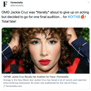Omg, Racism, and Target: Femestella  @femestella  OMG Jackie Cruz was *literally* about to give up on acting  but decided to go for one final audition... for #0ITNB  !  Total fate!  OITNB' Jackie Cruz Recalls Her Audition for Flaca   Femestella  Orange Is the New Black star Jackie Cruz has faced a lot of racism and rejection  since entering Hollywood. So when she auditioned for the role of Flac...  femestella.com 'OITNB' Jackie Cruz Recalls Her Audition for Flaca