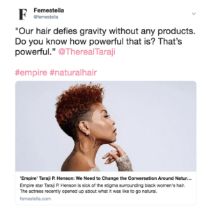 "Empire, Taraji P. Henson, and Target: Femestella  @femestella  Our hair defies gravity without any products.  Do you know how powerful that is? That's  powerful."" OTherealTaraji  #empre #naturalhar  Empire' Taraji P Henson: We Need to Change the Conversation Around Natur...  Empire star Taraji P. Henson is sick of the stigma surrounding black women's hair.  The actress recently opened up about what it was like to go natural.  femestella.com femestella:'Empire' Taraji P. Henson: We Need to Change the Conversation Around Natural Hair"
