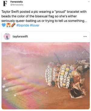 "Taylor Swift, Bisexual, and Proud: Femestella  @femestella  Taylor Swift posted a pic wearing a ""proud"" bracelet with  beads the color of the bisexual flag so she's either  seriously queer-baiting us or trying to tell us something...  #bipride #lover  taylorswift  CADO  HI  PROUD  PEARLES  OVERC"