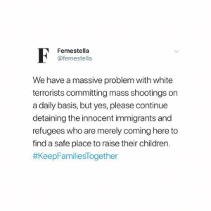 Please Continue: Femestella  @femestella  We have a massive problem with white  terrorists committing mass shootings on  a daily basis, but yes, please continue  detaining the innocent immigrants and  refugees who are merely coming here to  find a safe place to raise their children