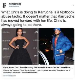 Chris Brown, Karrueche Tran, and Life: Femestella  @femestella  What Chris is doing to Karruche is a textbook  abuse tactic. It doesn't matter that Karrueche  has moved forward with her life, Chris is  always going to be there.  AM  ИЈ ТЯА  MJIR  encc  AMJA  CCI  AMO  MJRTЯА  MJIR  Chris Brown Can't Stop Harassing Ex Karrueche Tran - Can We Cancel Him .  Karrueche Tran and Chris Brown haven't been together for nearly five years, but it  looks like Chris hasn't received the memo.  femestella.com Chris Brown Cant Stop Harassing Ex Karrueche Tran — Can We Cancel Him Already?