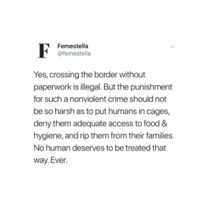 As To: Femestella  @femestella  Yes, crossing the border without  paperwork is illegal. But the punishment  for such a nonviolent crime should not  be so harsh as to put humans in cages,  deny them adequate access to food &  hygiene, and rip them from their families.  No human deserves to be treated that  way. Ever