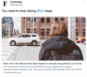 femestella:More Than 100 Women Have Been Raped or Sexually Assaulted By Lyft Drivers — Lyft is Doing Nothing About It: Femestella  @femestella  You need to stop taking @lyft asap  More Than 100 Women Have Been Raped or Sexually Assaulted By Lyft Driver...  14 women have come forward and filed a lawsuit against the popular  transportation company Lyft. The lawsuit states that between 2018 and 2019..  femestella.com  > femestella:More Than 100 Women Have Been Raped or Sexually Assaulted By Lyft Drivers — Lyft is Doing Nothing About It