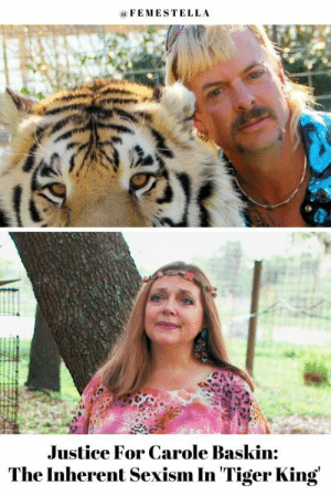 "femestella: Tiger King is a docuseries full of villains. There's Jeff Lowe, the con artist personification of a midlife crisis who couldn't wait to get his pregnant wife ""back in the gym"" once she gave birth. There's Doc Antle, whose alleged controlling, cult-like conditions of his own animal sanctuary (complete with coercive breast implants for employees) could fill a whole other documentary all on its own. And then, of course, there's the convicted criminal, animal abuser, and renowned mullet-wearer Joe Exotic. And yet, no one has faced more backlash since Tiger King's release than animal activist Carole Baskin. Read it here : femestella: Tiger King is a docuseries full of villains. There's Jeff Lowe, the con artist personification of a midlife crisis who couldn't wait to get his pregnant wife ""back in the gym"" once she gave birth. There's Doc Antle, whose alleged controlling, cult-like conditions of his own animal sanctuary (complete with coercive breast implants for employees) could fill a whole other documentary all on its own. And then, of course, there's the convicted criminal, animal abuser, and renowned mullet-wearer Joe Exotic. And yet, no one has faced more backlash since Tiger King's release than animal activist Carole Baskin. Read it here"