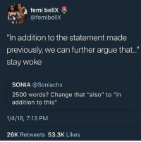 "Arguing, Friday, and Memes: femi bellX  afemibellX  ""In addition to the statement made  previously, we can further argue that..""  stay woke  SONIA @Soniachx  2500 words? Change that ""also"" to ""in  addition to this""  1/4/18, 7:13 PM  26K Retweets 53.3K Likes i have exams thursday and friday and this is gonna be meeeeee -C"
