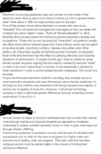 """Pseudo-intellectual neckbeardism at its finest: Feminism is a boring pedestrian topic and women on both sides of the  spectrum never shut up about it but since it comes up a in general here's  what think about it. Will not make another post on the topic  First off the primary force behind feminism is women who want to be  """"liberated"""" from conventional monogamous marriages so they can sleep with  multiple high status """"alpha"""" males. That's all """"female liberation"""" is. Most  feminists don't actually desire the chance to pursue masculine interests and  occupations. Those who do end up pursuing """"masculine"""" occupations usually  are office drone striver careerist types who crave shallow status and are great  at sending emails, crunching numbers, manoeuvring white collar office  politics, etc. Essentially equally as feminine as their domestic counterparts  Most of the time feminism has the effect of justifying inferiority and lowering  standards of achievement. A couple months ago l read an article by some  female nuclear engineer arguing that the industry needed to become """"softer""""  in order to be more """"welcoming"""" to women, it was essentially a demand to  lower standards in order to accommodate female inadequacy. This is just one  example.  I'll give the first-wave feminists credit for one thing, they actually strove to  meet masculine standards and raise themselves above female weakness. In  the long run this ambition was destined to fail though because the majority of  women are incapable of doing this. However, if advanced technology  someday is able to eliminate gender differences through amending human  weaknesses I'd be all for it   Women would do better to strive for self-betterment and counter their natural  vices through mental and physical discipline as opposed to mindlessly  pretending to imitate outdated domestic rituals in order to gain male approval  through kitschy LARPing  overcoming weakness is essential, not only with the aim of individual self-  actualizat"""