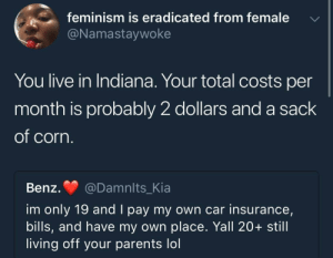 Feminism, Lol, and Parents: feminism is eradicated from female  @Namastaywoke  You live in Indiana. Your total costs per  month is probably 2 dollars and a sack  of corn  Benz. @Damnlts Kia  im only 19 and I pay my own car insurance,  bills, and have my own place. Yall 20+ still  living off your parents lol a sack of corn lol