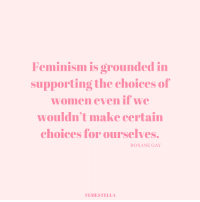 Feminism, Women, and Gay: Feminism IS OPOunded i  supporting the choices of  women even if we  wouldn't make certain  choices for ourselves.  ROXANE GAY  FEMESTELLA