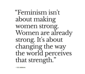 "anderson: ""Feminism isn't  about making  women strong.  Women are already  strong. It's about  changing the way  the world perceives  that strength.""  -G.D. Anderson"