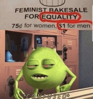 Confused by Hu_man76 MORE MEMES: FEMINIST BAKESALE  FOR EQUALITY  75¢ for women,$1 for men  63  CONFUSED* Confused by Hu_man76 MORE MEMES