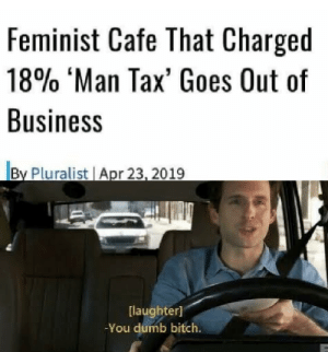 Bitch, Dank, and Dumb: Feminist Cafe That Charged  18% 'Man Tax, Goes Out of  Business  laughter]  -You dumb bitch. git owned by LagoonMan MORE MEMES
