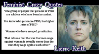 "(GC) Don't let your daughters become feminists: Feminist Crazy Quotes  ""One group of people that get a lot of PTSD  are soldiers who have been in combat.  You know who gets more PTSD, has higher  rates of PTSD?  Women who have escaped prostitution.  That tells me that the war that men wage  against women is actually worse than the  wars they wage against each other.""  Lierre Keith (GC) Don't let your daughters become feminists"