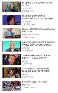 cringe: FEMINIST CRINGE COMPILATION  2017 #1  50 Shades  372,486 views  17:35  FEMINIST & SJW OWNED  COMPILATION 2017 #2 (Destroyed  50 Shades  1,871,072 views  18:00  Student DESTROYS Feminist Teacher  with FACTS  Rekt Feminist Videos  5,784,160 views  10:47  ANGRY DUMB FEMINIST & SJW GET  OWNED CRINGE COMPILATION  ABLAZE  76,977 views  10:29  VERY ANGRY FEMINIST & SJWW  INSTANT KARMA INSTANT.  Ablaze  2,863 views  13:26  SJW vs LOGIC ANGRY DUMB  FEMINIST & SJW GET OWNED  Ablaze  33,997 views  10:35  Feminist cringe compilation  MemeKid  3,473,631 views  Feminiot cinge  compilation  15:05