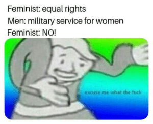 Fuck, Women, and Military: Feminist: equal rights  Men: military service for women  Feminist: NO!  excuse me what the fuck Wrong use of meemee