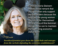 """America, Bernie Sanders, and Confused: Feminist Gloria Steinem  makes sexist remark that  young women only support  Bernie Sanders because the  boys do, like young women  can t think for themselves!  Oh, the irony of this feminist  doing all she can to maintain  the right-wing economic  status quo!!  Fossilized feminist goes down the rabbit hole and emerges  from the rat hole defending the economic establishment!! FOSSILIZED FEMINIST SEES YOUNG WOMEN (SANDERS' SUPPORTERS) AS BRAINLESS GROUPIES — In the Iowa Caucuses, Bernie Sanders got 84% of the young people's votes which confounded the Clinton camp and its adherents, like feminist Gloria Steinem, whose remarks on the Bill Maher show left people scratching their heads about how someone supposedly so clear of mind could suddenly be confused and befuddled by basic statistics. Thinking more like the Playboy bunny she used to be than like the feminist icon she's become, Gloria Steinem made an alarmingly sexist comment about young Bernie Sanders women supporters. """"When you're young, you're thinking, 'Where are the boys? The boys are with Bernie,'"""" Steinem told Bill Maher Friday night on the comic's HBO show """"Real Time.""""  Steinem's youthful passion has fossilized into a defenseless support of the economic establishment. Bernie's economic plan will do far more for women's liberation and addressing global warming than Clinton's maintenance of the status quo with incremental changes that will do far too little, far too late. It's indeed eye opening to see Clinton's supporters portraying young women as brainless groupies. What a powerful statement of distrust and misunderstanding from the people whose votes Clinton needs. Wow! To take this one step further, consider Madeleine Albright's statement, """"And just remember, there's a special place in hell for women who don't help each other."""" I wonder where Albright was when Sarah Palin was running for the office of Vice President? The Sanders camp isn't perfect, but it's more in t"""
