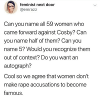 accusations: feminist next door  @emrazz  Can you name all 59 women who  came forward against Cosby? Can  you name half of them? Can you  name 5? Would you recognize them  out of context? Do you want an  autograph?  Cool so we agree that women don't  make rape accusations to become  famous.