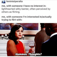 hey: feminist peralta  me, with someone I have no interest in:  lighthearted witty banter, often perceived by  others as flirting.  me, with someone I'm interested in/actually  trying to flirt with:  Hummus. Thoughts? hey