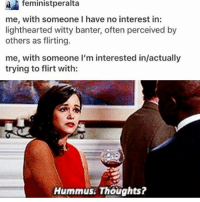 I'm sleepy: feminist peralta  me, with someone I have no interest in:  lighthearted witty banter, often perceived by  others as flirting.  me, with someone I'm interested in/actually  trying to flirt with:  Hummus. Thoughts? I'm sleepy
