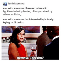 Why is it so cold and why am I so tired jfc: feministperalta  me, with someone I have no interest in:  lighthearted witty banter, often perceived by  others as flirting.  me, with someone I'm interested in/actually  trying to flirt with:  Hummus Thoughts? Why is it so cold and why am I so tired jfc