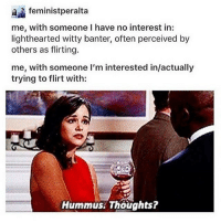Thoughts on hummus? Only edible on a river rafting trip. It's garbage unless there's traces of dirt and heavily salted tortilla chips.: feministperalta  me, with someone l have no interest in:  lighthearted witty banter, often perceived by  others as flirting.  me, with someone l'm interested in/actually  trying to flirt with:  Hummus Thoughts? Thoughts on hummus? Only edible on a river rafting trip. It's garbage unless there's traces of dirt and heavily salted tortilla chips.