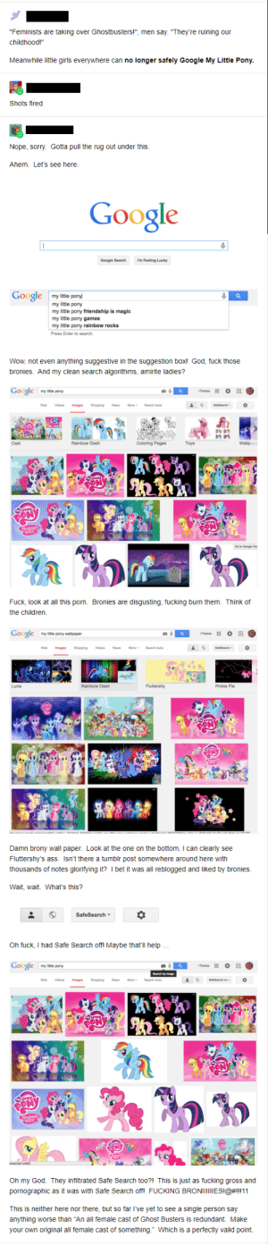 """My Little Pony Bullshit is Magic: """"Feminists are taking over Ghostbusters!"""", men say. """"They're ruining our  childhood!""""  Meanwhile little girls everywhere can no longer safely Google My Little Pony.  Shots fired  Nope, sorry. Gotta pull the rug out under this.  Ahem. Let's see here.  Google  Google  my little pony  my little pony  my little pony friendship  my little pony games  my little pony rainbow rocks  magic  Wow, not even anything suggestive in the suggestion box! God, fuck those  bronies. And my clean search algorithms, amirite ladies?  Google  O  Wallpape  SON  Fuck, look at all this porn. Bronies are disgusting, fucking burn them. Think of  the children  Google  Fluttershy  can clearly see  Damn brony wall paper. Look at the one on the bottom,  Fluttershy's ass. Isn't there a tumblr post somewhere around here with  was all reblogged and liked by bronies.  thousands of notes glorifying it? I bet  Wait, wait. What's this?  SafeSearch  Oh fuck, I had Safe Search off! Maybe that'll help...  Google  Oh my God. They infiltrated Safe Search to0?! This is just as fucking gross and  pornographic as it was with Safe Search off! FUCKING BRONIIIIESI@#ll[11  This is neither here nor there, but so far I've yet to see a single person say  anything worse than """"An all female cast of Ghost Busters is redundant. Make  your own original all female cast of something."""" Which is a perfectly valid point. My Little Pony Bullshit is Magic"""