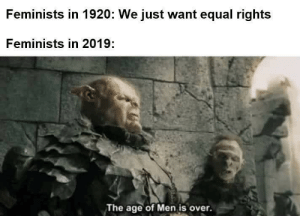 MEN is no more: Feminists in 1920: We just want equal rights  Feminists in 2019:  The age of Men is over. MEN is no more