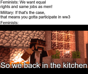 Hopefully never made before.: Feminists: We want equal  rights and same jobs as men!  Military: If that's the case,  that means you gotta participate in ww3  Feminists:  So we back in the kitchen Hopefully never made before.