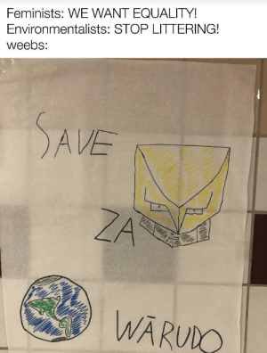 SAVE ZA WARŪDO!!!: Feminists: WE WANT EQUALITY!  Environmentalists: STOP LITTERING!  weebs:  SAVE  ZA  WĀRUDO SAVE ZA WARŪDO!!!
